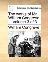 The Works Of Mr. William Congreve. ...  Volume 3 Of 3