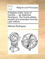 A Treatise Of The Virtue Of Humility. ... By Alphonso Rodriguez. The Fourth Edition, Revised And Amended From The Latin Edition.