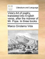 Vida's Art Of Poetry, Translated Into English Verse, After The Manner Of Mr. Pope. In Three Books.