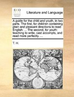 A Guide For The Child And Youth, In Two Parts. The First, For Children Containing Plain And Pleasant Directions To Read English: .