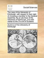 The Case Of The University Of Edinburgh, With Respect To Their Right Of Choosing A Member To The General Assembly. By An Alumnus O