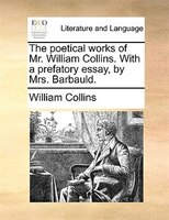 The Poetical Works Of Mr. William Collins. With A Prefatory Essay, By Mrs. Barbauld.