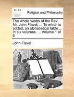 The Whole Works Of The Rev. Mr. John Flavel, ... To Which Is Added, An Alphabetical Table ... In Six Volumes. ...  Volume 1 Of 6