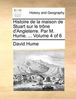 Histoire De La Maison De Stuart Sur Le Trône D'angleterre. Par M. Hume. ...  Volume 4 Of 6