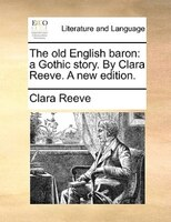 The Old English Baron: A Gothic Story. By Clara Reeve. A New Edition.