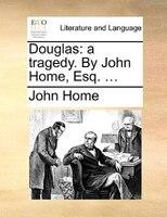 Douglas: A Tragedy. By John Home, Esq. ...