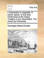 L'impresario In Angustie. A Comic Opera, In Two Acts. Performed At The King's Theatre In The Haymarket. The Music By Cimarosa.