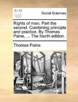 Rights Of Man. Part The Second. Combining Principle And Practice. By Thomas Paine, ... The Fourth Edition.