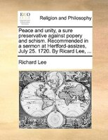 Peace And Unity, A Sure Preservative Against Popery And Schism. Recommended In A Sermon At Hertford-assizes, July 25. 1720. By Ric