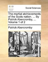 The Martial Atchievements Of The Scots Nation. ... By Patrick Abercromby, ...  Volume 1 Of 2