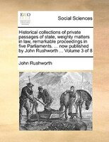 Historical Collections Of Private Passages Of State, Weighty Matters In Law, Remarkable Proceedings In Five Parliaments. ... Now P