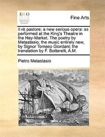 Il Rè Pastore; A New Serious Opera: As Performed At The King's Theatre In The Hay-market. The Poetry By Metastasio; The Music Enti