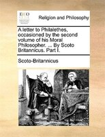 A Letter To Philalethes, Occasioned By The Second Volume Of His Moral Philosopher. ... By Scoto Britannicus. Part I.