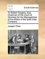 To Robert Gregory, Esq. Chairman Of The Court Of Directors For The Management Of The Affairs Of The East India Company. ...