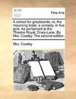 A School For Greybeards; Or, The Mourning Bride: A Comedy, In Five Acts. As Performed At The Theatre Royal, Drury-lane. By Mrs. Co