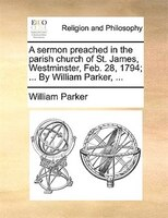 A Sermon Preached In The Parish Church Of St. James, Westminster, Feb. 28, 1794; ... By William Parker, ...