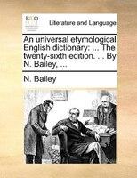 An Universal Etymological English Dictionary: ... The Twenty-sixth Edition. ... By N. Bailey, ...