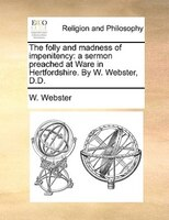 The Folly And Madness Of Impenitency: A Sermon Preached At Ware In Hertfordshire. By W. Webster, D.d.