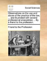 Observations On The Use And Abuse Of The Practice Of The Law, ... And Illustrated With Several Professional Anecodotes ... By A Fr