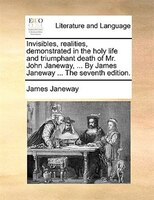 Invisibles, Realities, Demonstrated In The Holy Life And Triumphant Death Of Mr. John Janeway, ... By James Janeway ... The Sevent
