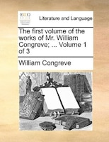 The First Volume Of The Works Of Mr. William Congreve; ...  Volume 1 Of 3