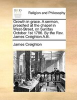 Growth In Grace. A Sermon, Preached At The Chapel In West-street, On Sunday October 1st 1786. By The Rev. James Creighton A.b.