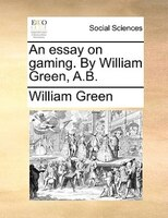 An Essay On Gaming. By William Green, A.b.