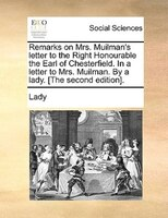 Remarks On Mrs. Muilman's Letter To The Right Honourable The Earl Of Chesterfield. In A Letter To Mrs. Muilman. By A Lady. [the Se