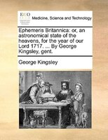 Ephemeris Britannica: Or, An Astronomical State Of The Heavens, For The Year Of Our Lord 1717. ... By George Kingsley, Ge