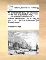 An Astronomical Diary: Or, Almanack For The Year Of Our Lord Christ, 1765. ... Calculated For The Meridian Of Boston, New-