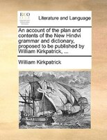 An Account Of The Plan And Contents Of The New Hindvi Grammar And Dictionary, Proposed To Be Published By William Kirkpatrick, ...