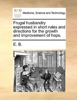 Frugal Husbandry Expressed In Short Rules And Directions For The Growth And Improvement Of Hops.