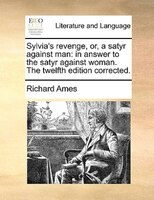 Sylvia's Revenge, Or, A Satyr Against Man: In Answer To The Satyr Against Woman. The Twelfth Edition Corrected.