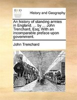 An History Of Standing Armies In England. ... By ... John Trenchard, Esq; With An Incomparable Preface Upon Government.