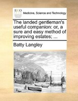 The Landed Gentleman's Useful Companion: Or, A Sure And Easy Method Of Improving Estates; ...