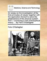 An Essay On The Investigation Of The First Principles Of Nature: Together With The Application Thereof To Solve The Phaenomena Of