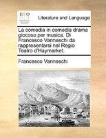 La Comedia In Comedia Drama Giocoso Per Musica. Di Francesco Vanneschi Da Rappresentarsi Nel Regio Teatro D'haymarket.