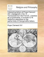 Interesting Letters Of Pope Clement Xiv. (ganganelli.) Vol. Iii. ... Translated From The French. Likewise An Original Letter, In A