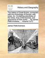 The History Of Great Britain, Connected With The Chronology Of Europe: With Notes, &c. Containing Anecdotes Of The Times, Lives Of