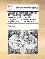 Ouvres De Monsieur Gresset, De L'académie Françoise. Nouvelle Édition, Revûë, Corrigée, & Considérablement Augmentée. ... Volume 1