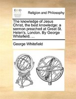 The Knowledge Of Jesus Christ, The Best Knowledge: A Sermon Preached At Great St. Helen's, London. By George Whitefield. ...