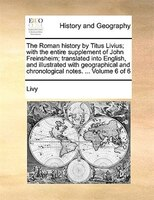 The Roman History By Titus Livius; With The Entire Supplement Of John Freinsheim; Translated Into English, And Illustrated With Ge