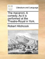 The macaroni. A comedy. As it is performed at the Theatre-Royal in York.