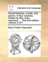 Secret histories, novels, and poems. In four volumes. Written by Mrs. Eliza Haywood. ... The third edition. Volume 2 of 4