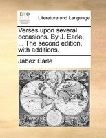 Verses Upon Several Occasions. By J. Earle, ... The Second Edition, With Additions.