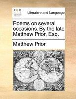 Poems On Several Occasions. By The Late Matthew Prior, Esq.