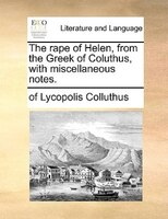 The Rape Of Helen, From The Greek Of Coluthus, With Miscellaneous Notes.