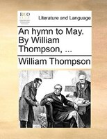 An Hymn To May. By William Thompson, ...