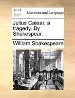 Julius Caesar, A Tragedy. By Shakespear.