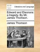 Edward And Eleonora: A Tragedy. By Mr. James Thomson.